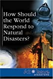 How Should the World Respond to Natural Disasters?, Rebecca O'Connor, 0737733837