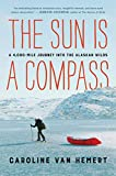 The Sun Is a Compass: A 4,000-Mile Journey into the Alaskan Wilds
