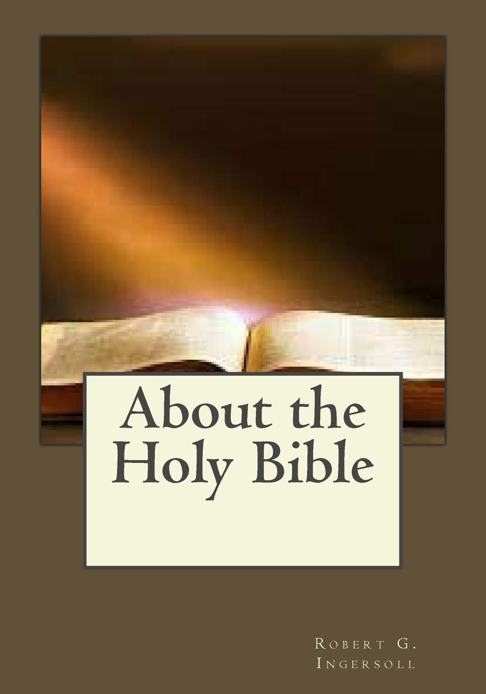 About the Holy Bible: Robert G  Ingersoll, Jhon Duran