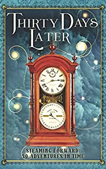 Thirty Days Later: Steaming Forward: 30 Adventures in Time by [Turtledove, Harry, MacArthur, T.E., Francis, Anthony, Cathcart, Sharon E.]