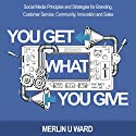 You Get What You Give: Social Media Principles and Strategies for Branding, Customer Service, Community, Innovation, and Sales Audiobook by Merlin U. Ward Narrated by Terry Ward