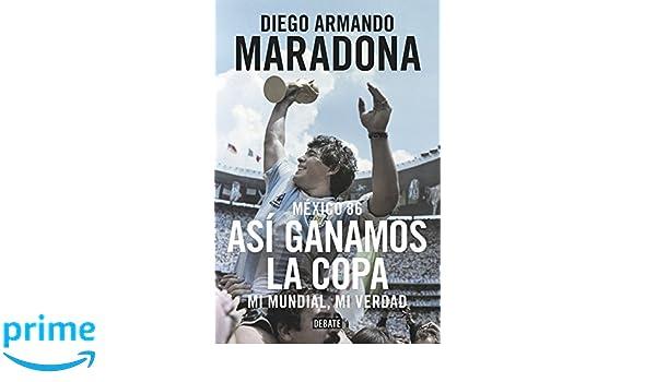 México 86. Así ganamos la copa: Mi mundial, mi verdad Biografías y Memorias: Amazon.es: Diego Armando Maradona: Libros