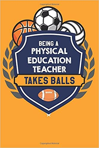 Being A Physical Education Teacher Takes Balls Funny PE Appreciation Gift Journal With Lined And Blank Pages Quotes