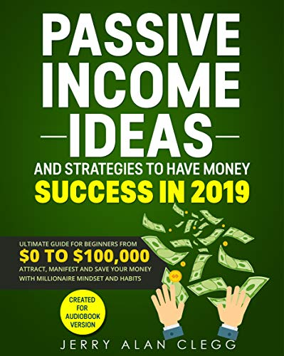 PASSIVE INCOME IDEAS AND STRATEGIES TO HAVE MONEY SUCCESS IN 2019: ULTIMATE GUIDE FOR BEGINNERS FROM $0 TO $100,000. ATTRACT, MANIFEST AND SAVE YOUR MONEY ... MINDSET AND HABITS por JERRY ALAN CLEGG