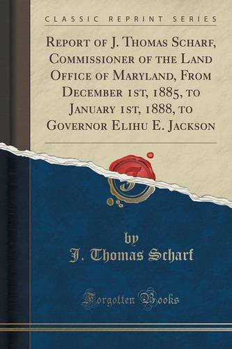 Download Report of J. Thomas Scharf, Commissioner of the Land Office of Maryland, From December 1st, 1885, to January 1st, 1888, to Governor Elihu E. Jackson (Classic Reprint) ebook
