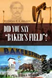 Did You Say Baker's Field ?, Eugene F. Cassady, 1453560750