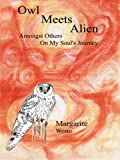 img - for Owl Meets Alien: Amongst Others On My Soul's Journey by Margarite Westo (2003-05-28) book / textbook / text book