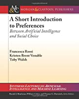 A Short Introduction to Preferences: Between AI and Social Choice Front Cover