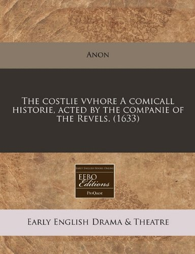 Read Online The costlie vvhore A comicall historie, acted by the companie of the Revels. (1633) ebook