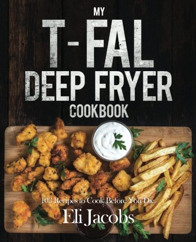 My T-fal Deep Fryer Cookbook: 103 Recipes to Cook Before You Die by Eli Jacobs