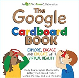 The Google Cardboard Book: Explore, Engage, and Educate with Virtual Reality by [Clark, Holly, Duckworth, Sylvia, Heil, Jeffery, Hotler, David, Piercey, Donnie, Thumann , Lisa]