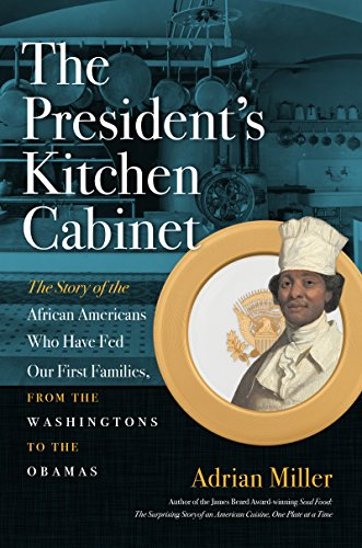 The President's Kitchen Cabinet: The Story of the African Americans Who Have Fed Our First Families, from the Washingtons to the Obamas by Adrian Miller