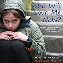 Who Will Love Me Now?: Neglected, Unloved and Rejected: A Little Girl Desperate for a Home to Call Her Own Audiobook by Maggie Hartley Narrated by Penny MacDonald