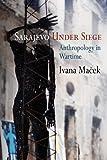Sarajevo Under Siege: Anthropology in Wartime (The Ethnography of Political Violence)