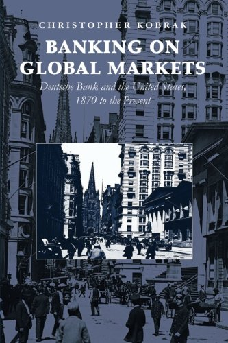 Banking On Global Markets  Deutsche Bank And The United States  1870 To The Present  Cambridge Studies In The Emergence Of Global Enterprise