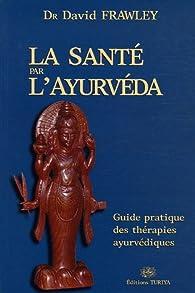 La santé par l'Ayurvéda : Guide pratique des thérapies ayurvédiques par David Frawley