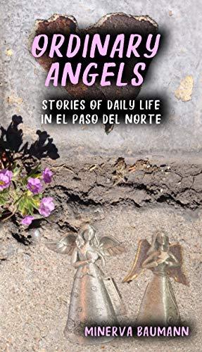Amazon Com Ordinary Angels Stories Of Daily Life In El Paso Del