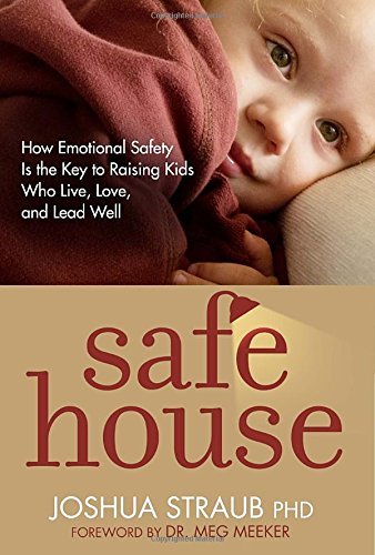Safe House  How Emotional Safety Is The Key To Raising Kids Who Live  Love  And Lead Well