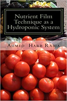 Book Nutrient Film Technique as a Hydroponic System: A practical guide to grow your own plants easy, healthy, fresh and low cost