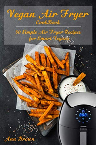 Vegan Air Fryer Cookbook: 50 Simple Air Fryer Recipes for Smart Vegans by Ann Brown
