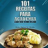 101 receitas para academia: Coma bem treine melhor (Portuguese Edition)