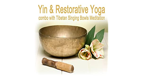 Yin & Restorative Yoga Combo with Tibetan Singing Bowls ...