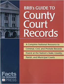 BRB's Guide to County Court Records: A National Resource to Criminal, Civil, and Probate Records Found at the Nation's County, Parish, and Municipal C