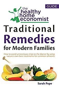 Traditional Remedies For Modern Families: How to Avoid Unnecessary Trips to the Doctor by Using Nature's Own Best Treatments for Common Ailments. (The Healthy Home Economist® Guide Book 2) by [Pope, Sarah]