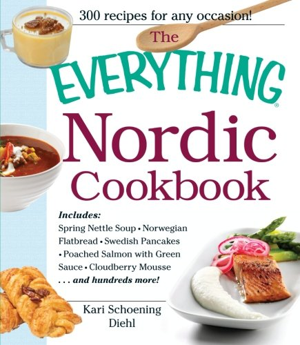 The Everything Nordic Cookbook: Includes: Spring Nettle Soup, Norwegian Flatbread, Swedish Pancakes, Poached Salmon with Green Sauce, Cloudberry Mousse...and hundreds more! by Kari Schoening Diehl