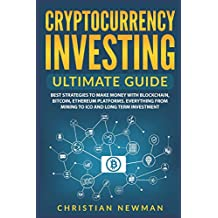Cryptocurrency Investing Ultimate Guide: Best Strategies To Make Money With Blockchain, Bitcoin, Ethereum Platforms. Everything from Mining to ICO and Long Term Investment.