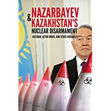 Nazarbayev and Kazakhstan's Nuclear Disarmament: Rational Actor Model and Other Variables