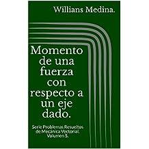 Momento de una fuerza con respecto a un eje dado.: Serie Problemas Resueltos de Mecánica Vectorial. Volumen 5. (Spanish Edition)