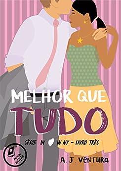 Melhor que Tudo (In Love in NY Livro 3) por [Ventura, A.J.]