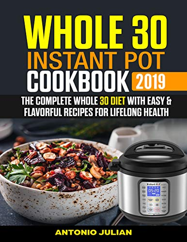 Whole 30  Instant Pot Cookbook 2019: The Complete Whole 30 Diet with Easy & Flavorful Recipes for Lifelong Health by Antonio Julian