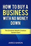 How To Buy A Business With No Money Down: The Greatest Wealth Creation System Ever!