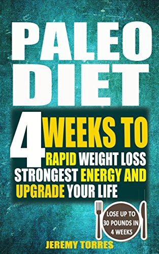 Paleo Diet: 4 Weeks To Rapid Weight Loss, Strongest Energy And Upgrade Your Life: Lose Up To 30 Pounds In 4 Weeks(Including The Very BEST Fat Loss Recipes - FAT BOOTCAMP) by Jeremy Torres, Cooker Press