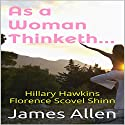 As a Woman Thinketh Audiobook by James Allen, Florence Scovel Shinn, Hillary Hawkins Narrated by Hillary Hawkins