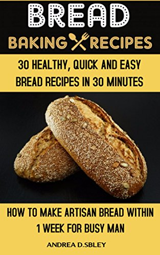 Bread Baking Recipes: 30 Healthy, Quick, And Easy Bread Recipes In 30 Minutes Or Less. How To Make Artisan Bread Within 1 Week For Busy Man. by Andrea D. Sibley