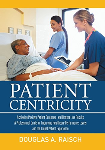 Patient Centricity: Achieving Positive Patient Outcomes and Bottom Line Results A Professional Guide for Improving Healthcare Performance Levels and the Global Patient Experience Douglas A. Raisch