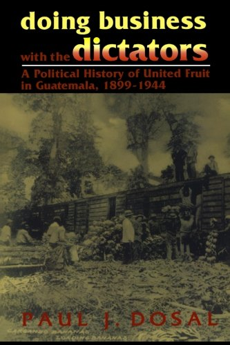 Doing Business with the Dictators: A Political History of United Fruit in Guatemala, 1899-1944 (Latin American Silhouett