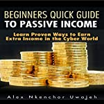Beginners Quick Guide to Passive Income: Learn Proven Ways to Earn Extra Income in the Cyber World | Alex Nkenchor Uwajeh
