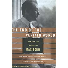The End of the Certain World: The Life and Science of Max Born: The Nobel Physicist Who Ignited the Quantum Revolution