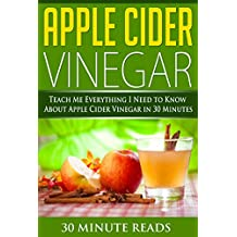 Apple Cider Vinegar: Teach Me Everything I Need To Know About Apple Cider Vinegar In 30 Minutes (Apple Cider Vinegar for Beginners - Coconut Oil - Weight Loss - Holistic)