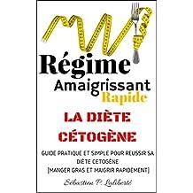 Régime Amaigrissant Rapide [La Diète Cétogène]: GUIDE PRATIQUE ET SIMPLE POUR RÉUSSIR SA DIÈTE CÉTOGÈNE [MANGER GRAS ET MAIGRIR RAPIDEMENT] (French Edition)