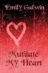 Mutilate My Heart: Volume 1 (Mutilated) by Emily Godwin (2013-07-09)