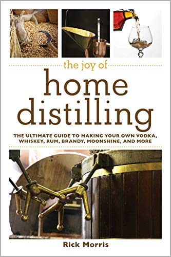 The Joy of Home Distilling: The Ultimate Guide to Making Your Own Vodka, Whiskey, Rum, Brandy, Moonshine, and More (Joy of Series) by [Morris, Rick]