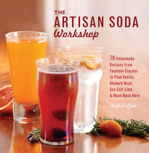 The Artisan Soda Workshop: 75 Homemade Recipes from Fountain Classics to Rhubarb Basil, Sea Salt Lime, Cold-Brew Coffee and Muc ()