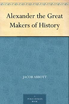 Alexander the Great Makers of History by [Abbott, Jacob]