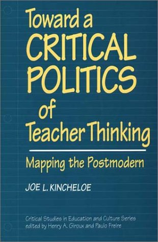 Toward a Critical Politics of Teacher Thinking: Mapping the Postmodern (Critical Studies in Education and Culture)