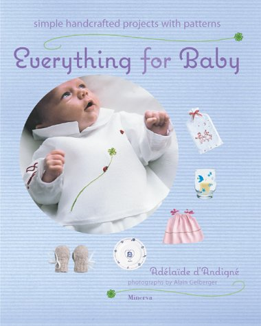 Everything for Baby: Simple Handcrafted Projects With Patterns